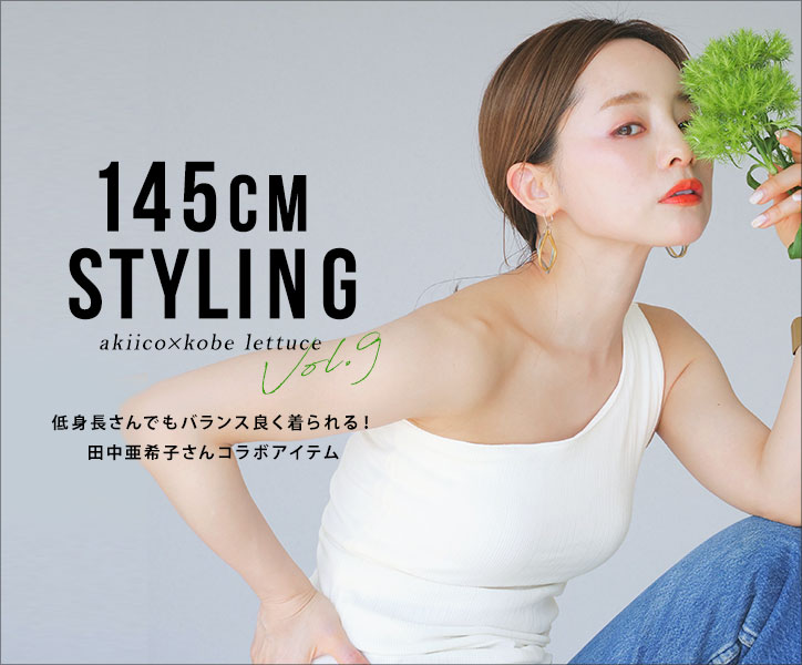 145CMSTYLINGVol.9 akiico×kobelettuce低身長さんでもバランスよく着られる!田中亜希子さんコラボアイテム