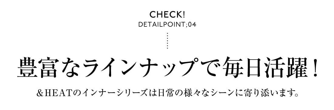 Check! DetailPoint;04 豊富なラインナップで毎日活躍!&HEATのインナーシリーズは日常の様々なシーンに寄り添います。
