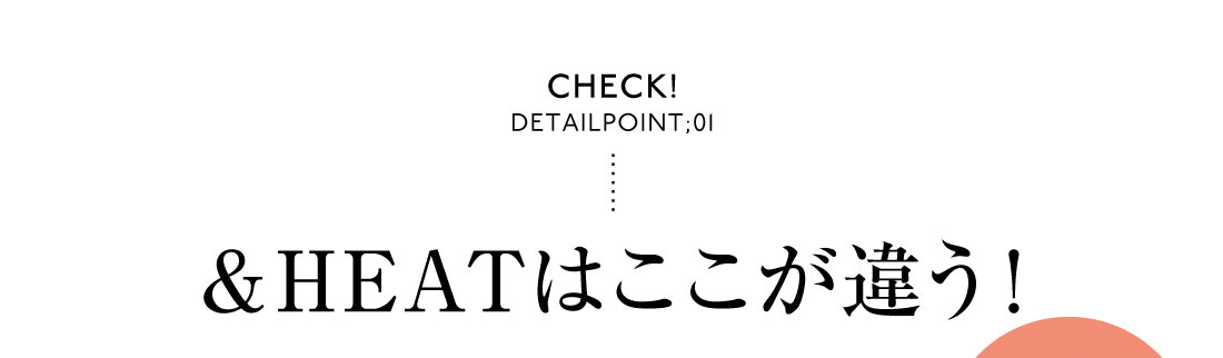 Check! DetailPoint;01&HEATはここが違う!