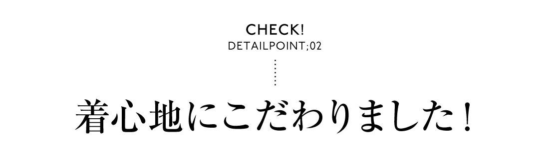 Check! DetailPoint;02 着心地にこだわりました!