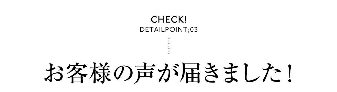 Check! DetailPoint;03 お客様の声が届きました!