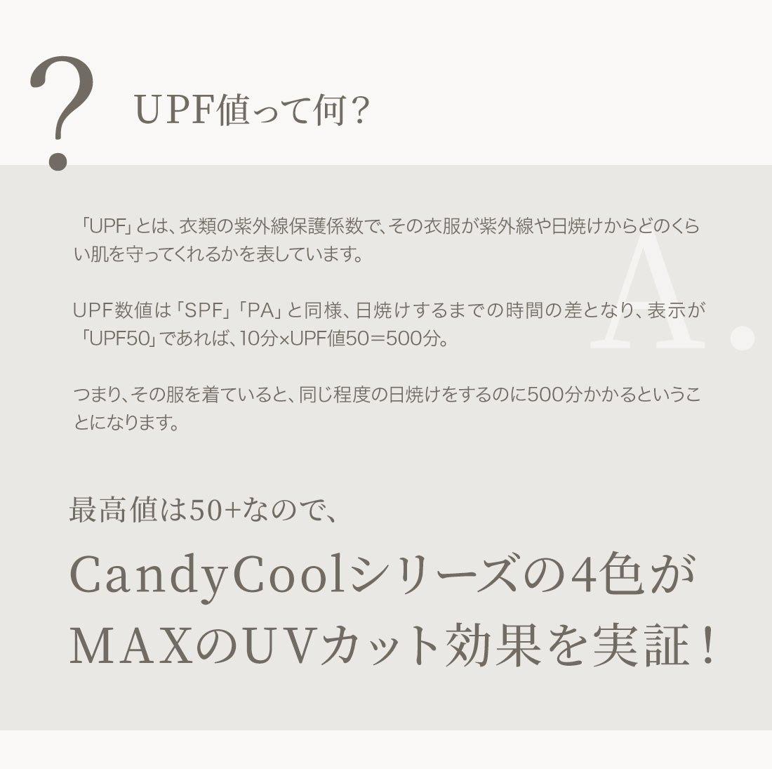 UPF値って何? 「UPF」とは、衣類の紫外線保護係数で、その衣服が紫外線や日焼けからどのくらい肌を守ってくれるかを表しています。UPF数値は「SPF」「PA」と同様、日焼けするまでの時間の差となり、表示が「UPF50」であれば、10分×UPF値50=500分。つまり、その服を着ていると、同じ程度の日焼けをするのに500分かかるということになります。最高値は50+なので、CandyCoolシリーズの4色がMAXのUVカット効果が実証!最高値は50+なので、CandyCoolシリーズの4色がMAXのUVカット効果を実証!