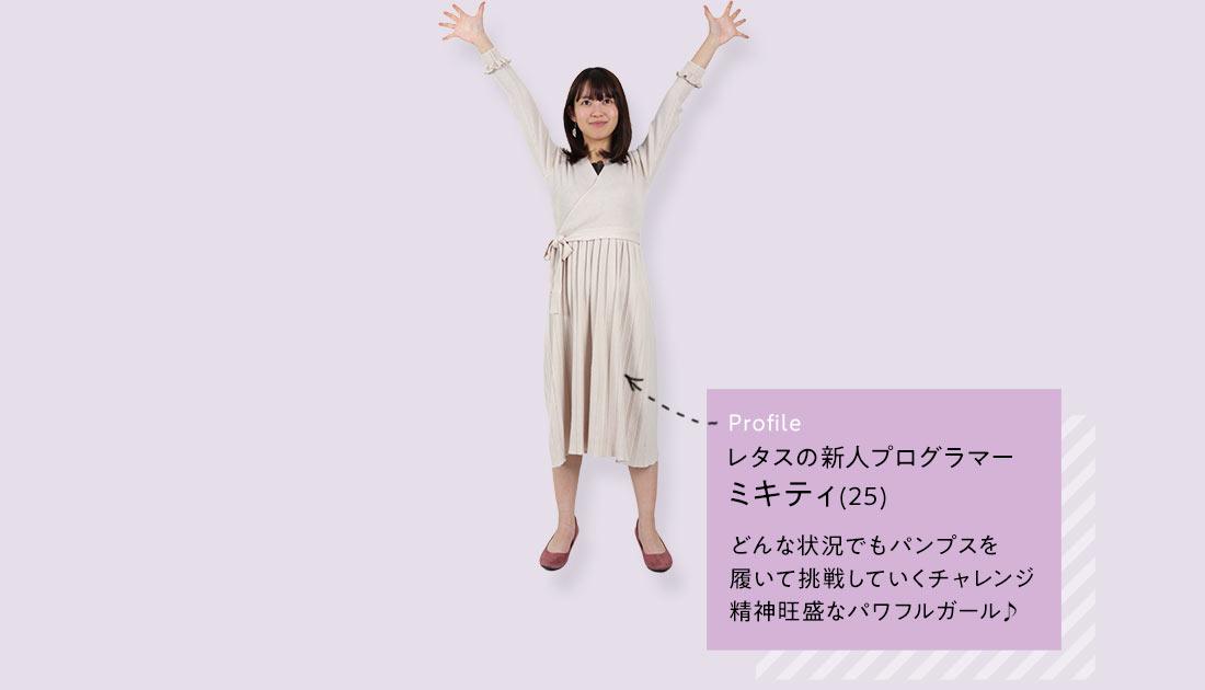 Profile レタスの新人プログラマー ミキティ(25)  どんな状況でもパンプスを 履いて挑戦していくチャレンジ 精神旺盛なパワフルガール♪
