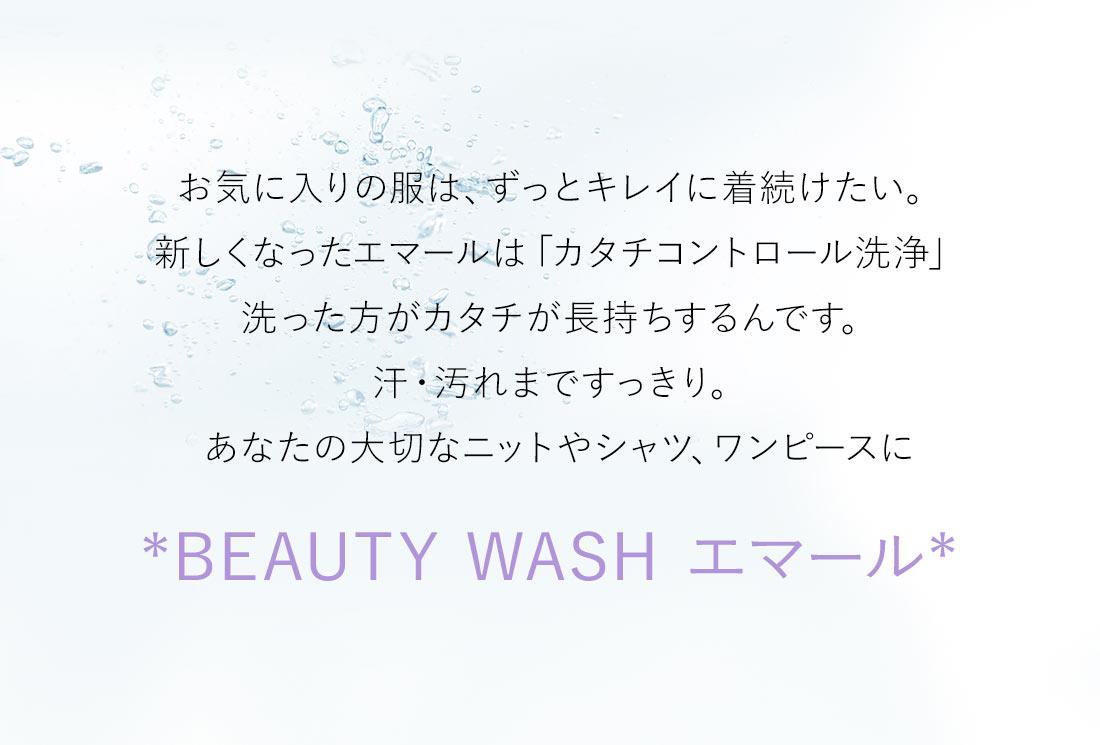 お気に入りの服は、ずっとキレイに着続けたい。新しくなったエマールは「カタチコントロール洗浄」洗った方がカタチが長持ちするんです。汗・汚れまですっきり。あなたの大切なニットやシャツ、ワンピースに*BEAUTY WASH エマール*