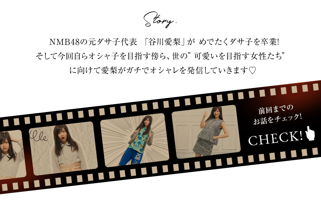NMB48の元ダサ子代表 「谷川愛梨」が めでたくダサ子を卒業! そして今回自らオシャ子を目指す傍ら、世の可愛いを目指す女性たちに向けて愛梨がガチでオシャレを発信していきます!